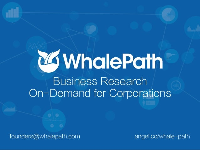 angel.co/whale-pathfounders@whalepath.com Business Research On-Demand for Corporations