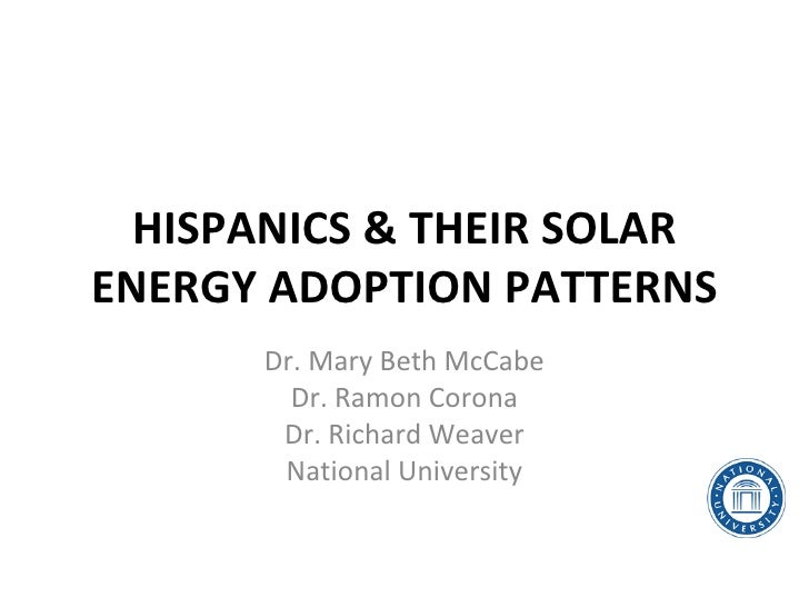 HISPANICS & THEIR SOLARENERGY ADOPTION PATTERNS      Dr. Mary Beth McCabe        Dr. Ramon Corona       Dr. Richard Weaver...