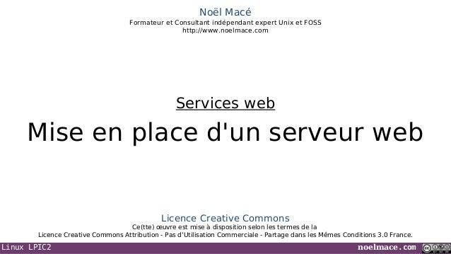 Linux LPIC2 noelmace.com Noël Macé Formateur et Consultant indépendant expert Unix et FOSS http://www.noelmace.com Mise en...