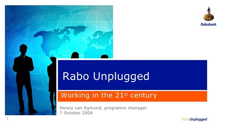 1 Rabo Unplugged Henny van Egmond, programm manager 7 October 2008 Working in the 21 st  century