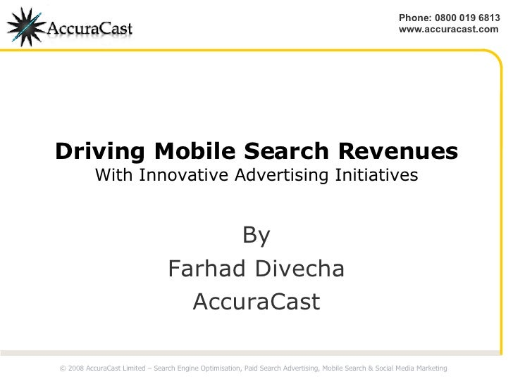 Driving Mobile Search Revenues With Innovative Advertising Initiatives By Farhad Divecha AccuraCast © 2008 AccuraCast Limi...