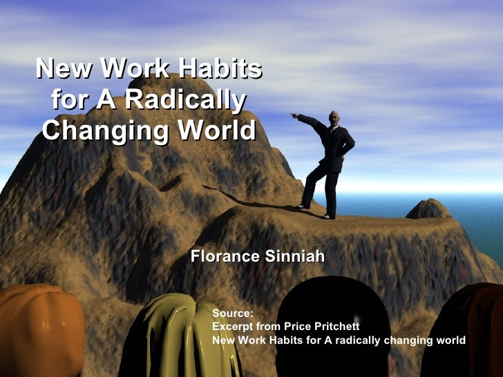 New Work Habits for A Radically Changing World Source: Excerpt from Price Pritchett  New Work Habits for A radically chang...