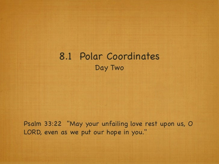 "8.1 Polar Coordinates                     Day TwoPsalm 33:22 ""May your unfailing love rest upon us, OLORD, even as we put ..."