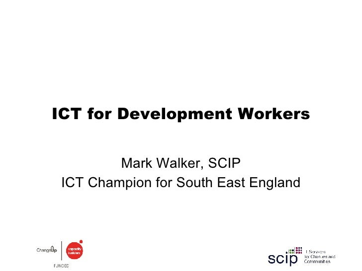 ICT for Development Workers Mark Walker, SCIP ICT Champion for South East England