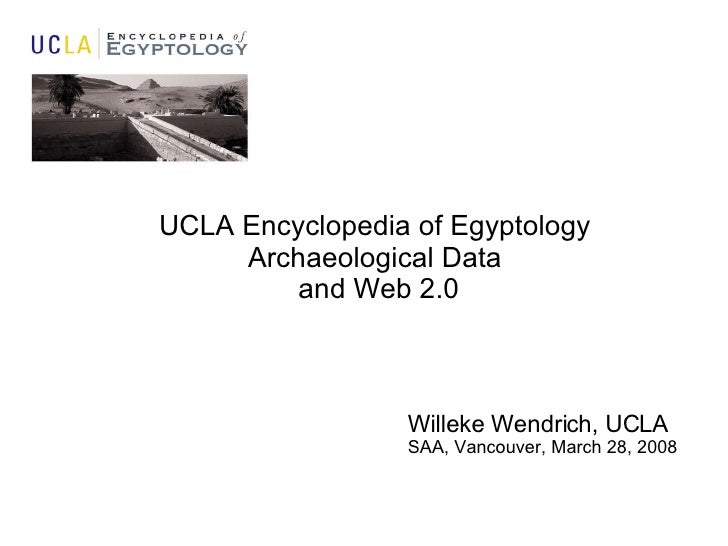 UCLA Encyclopedia of Egyptology Archaeological Data and Web 2.0 Willeke Wendrich, UCLA SAA, Vancouver, March 28, 2008