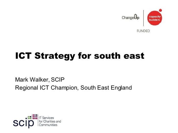 ICT Strategy for south east Mark Walker, SCIP Regional ICT Champion, South East England