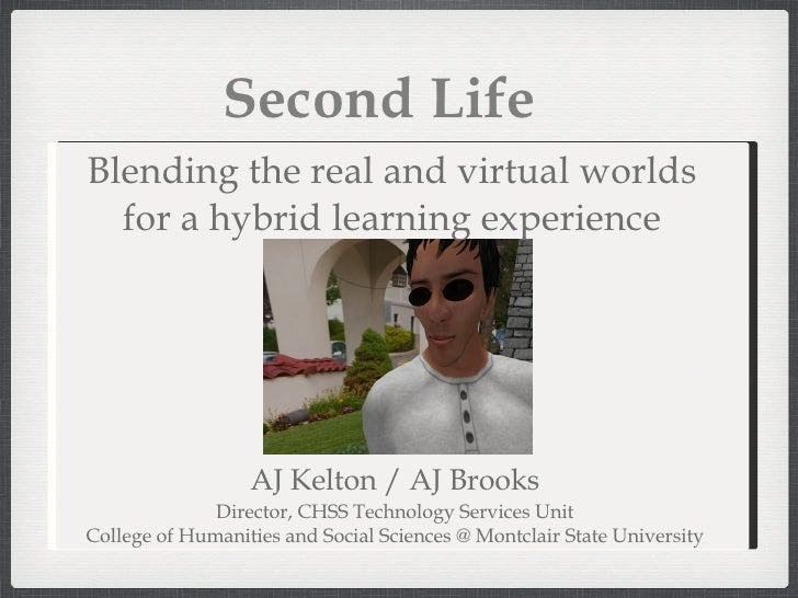 Second Life AJ Kelton / AJ Brooks Director, CHSS Technology Services Unit College of Humanities and Social Sciences @ Mont...