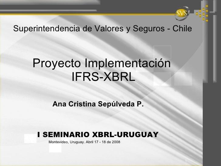 Proyecto Implementación  IFRS-XBRL Ana Cristina Sepúlveda P.  Superintendencia de Valores y Seguros - Chile I SEMINARIO XB...