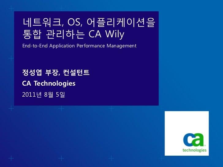 네트워크, OS, 어플리케이션을통합 관리하는 CA WilyEnd-to-End Application Performance Management정성엽 부장, 컨설턴트CA Technologies2011년 8월 5일