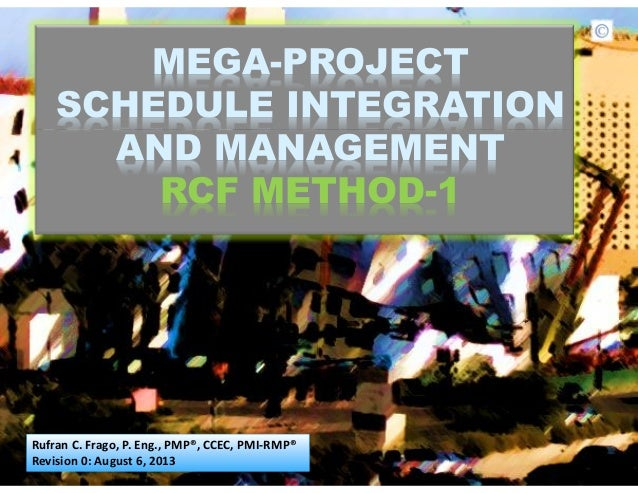 MEGA-PROJECT SCHEDULE INTEGRATION AND MANAGEMENT RCF METHOD-1 Rufran C. Frago, P. Eng., PMP®, CCEC, PMI-RMP® Revision 0: A...
