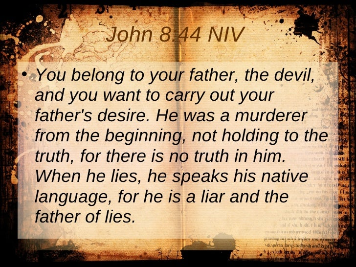 John 8:44 NIV   <ul><li>You belong to your father, the devil, and you want to carry out your father's desire. He was a mur...