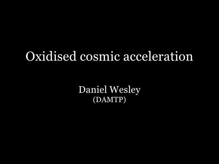 Oxidised cosmic acceleration
