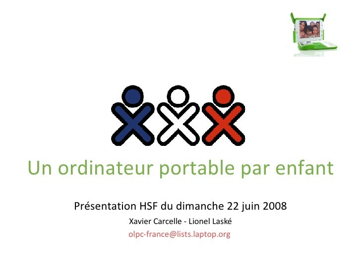 Un ordinateur portable par enfant Présentation HSF du dimanche 22 juin 2008 Xavier Carcelle - Lionel Laské [email_address]