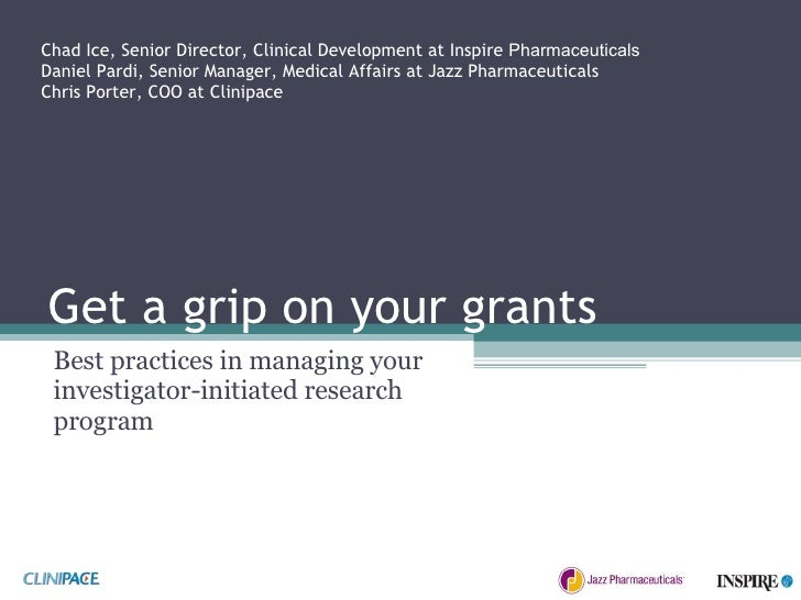 Get a grip on your grants Best practices in managing your investigator-initiated research program Chad Ice, Senior Directo...