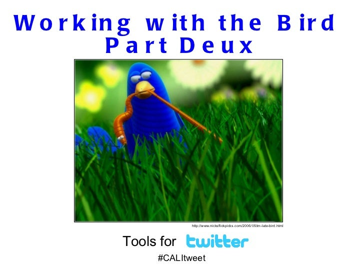Working with the Bird  Part Deux Tools for  #CALItweet http://www.nicksflickpicks.com/2006/05/im-late-bird.html