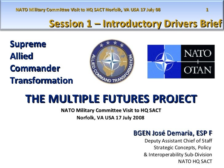 Supreme  Allied  Commander  Transformation THE MULTIPLE FUTURES PROJECT NATO Military Committee Visit to HQ SACT Norfolk, ...