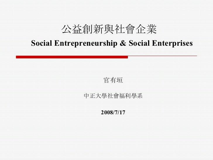 公益創新與社會企業   Social Entrepreneurship & Social Enterprises 官有垣 中正大學社會福利學系 2008/7/17