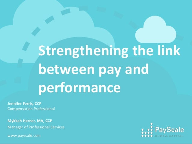 Strengthening the link between pay and performance Jennifer Ferris, CCP Compensation Professional Mykkah Herner, MA, CCP M...