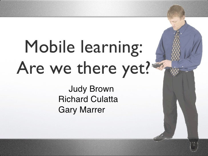 Mobile learning: Are we there yet?         Judy Brown      Richard Culatta      Gary Marrer