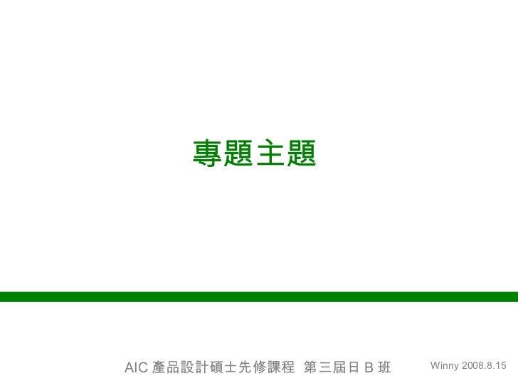 專題主題  Winny 2008.8.15 AIC 產品設計碩士先修課程  第三屆日 B 班