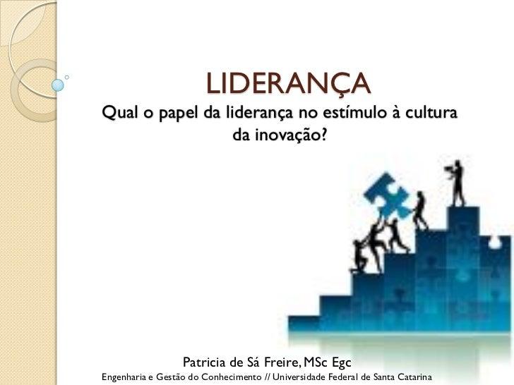 LIDERANÇAQual o papel da liderança no estímulo à cultura                  da inovação?                  Patricia de Sá Fre...