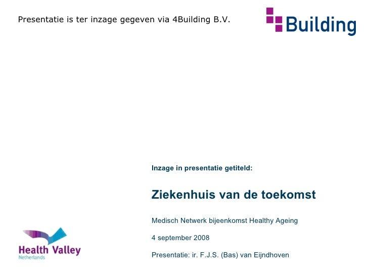 Presentatie is ter inzage gegeven via 4Building B.V. Inzage in presentatie getiteld: Ziekenhuis van de toekomst Medisch Ne...