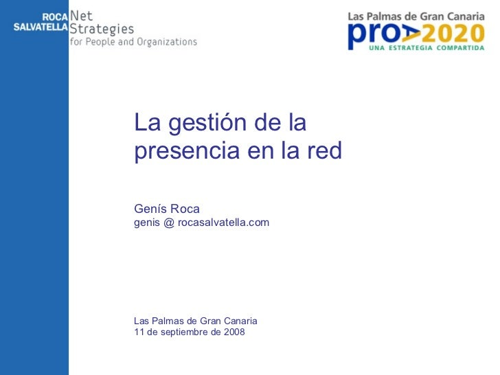 La gestión de la presencia en la red Las Palmas de Gran Canaria 11 de septiembre de 2008 Genís Roca genis @ rocasalvatella...