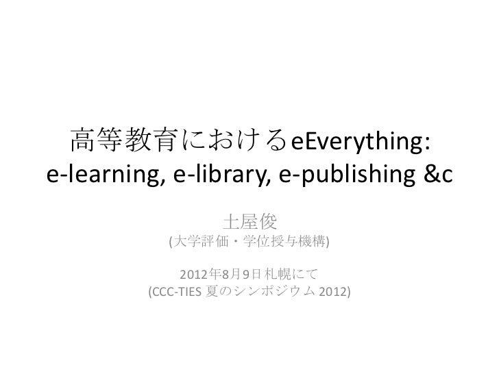 高等教育におけるeEverything:e-learning, e-library, e-publishing &c                 土屋俊           (大学評価・学位授与機構)              2012年8...