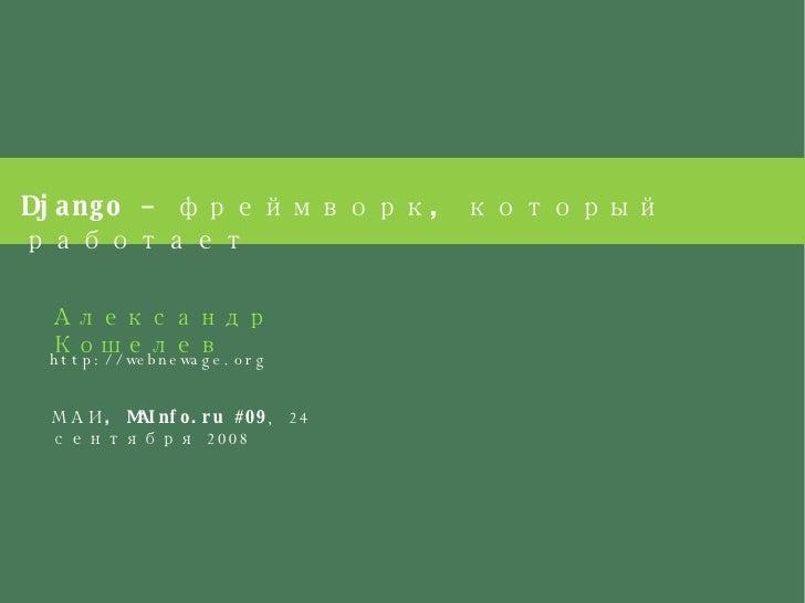 Django – фреймворк, который работает Александр Кошелев http://webnewage.org МАИ, MAInfo.ru #09 , 24 сентября 2008