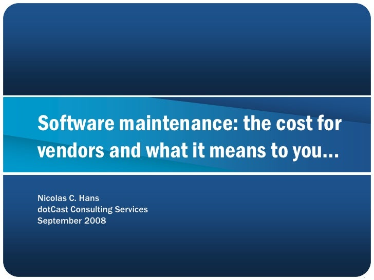 Software maintenance: the cost for vendors and what it means to you… Nicolas C. Hans dotCast Consulting Services September...