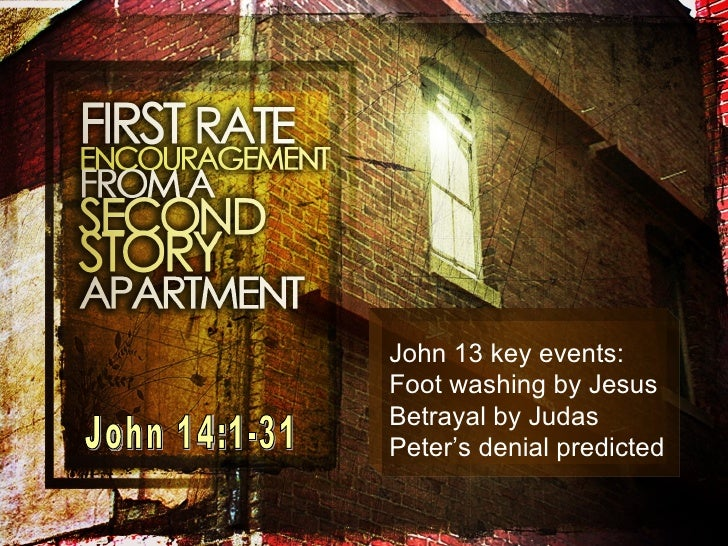 John 14:1-31 John 13 key events: Foot washing by Jesus Betrayal by Judas Peter's denial predicted
