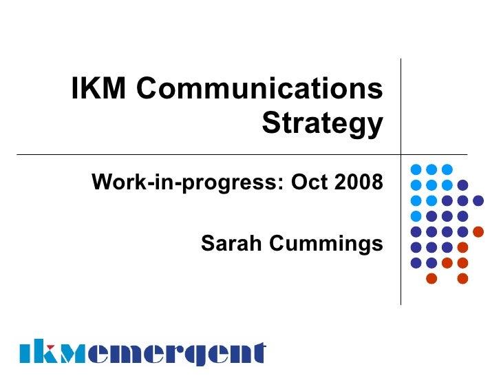 IKM Communications           Strategy  Work-in-progress: Oct 2008            Sarah Cummings