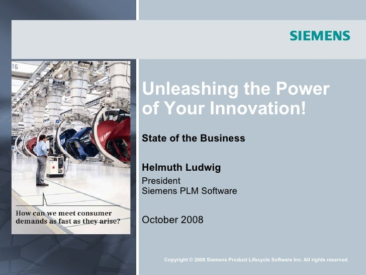 Unleashing the Power of Your Innovation! State of the Business Helmuth Ludwig President Siemens PLM Software October 2008