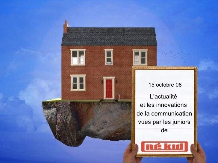 15 octobre 08 L'actualité  et les innovations  de la communication vues par les juniors de