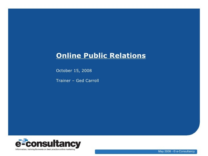 Online Public Relations October 15, 2008 Trainer – Ged Carroll May 2008 - © e-Consultancy