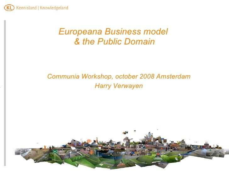 Europeana Business model  & the Public Domain   <ul><ul><li>Communia Workshop, october 2008 Amsterdam </li></ul></ul><ul><...