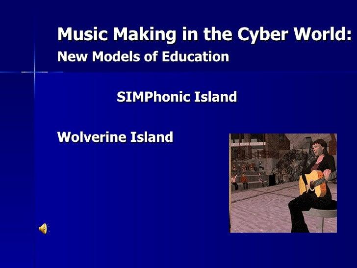 <ul><li>Music Making in the Cyber World:  </li></ul><ul><li>New Models of Education </li></ul><ul><li>SIMPhonic Island </l...