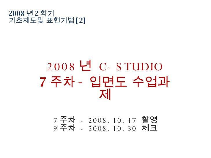2008 년 2 학기  기초제도및 표현기법 [2] 2008 년  C-STUDIO 7 주차 - 입면도 수업과제 7 주차  - 2008. 10. 17  촬영 9 주차  - 2008. 10. 30  체크
