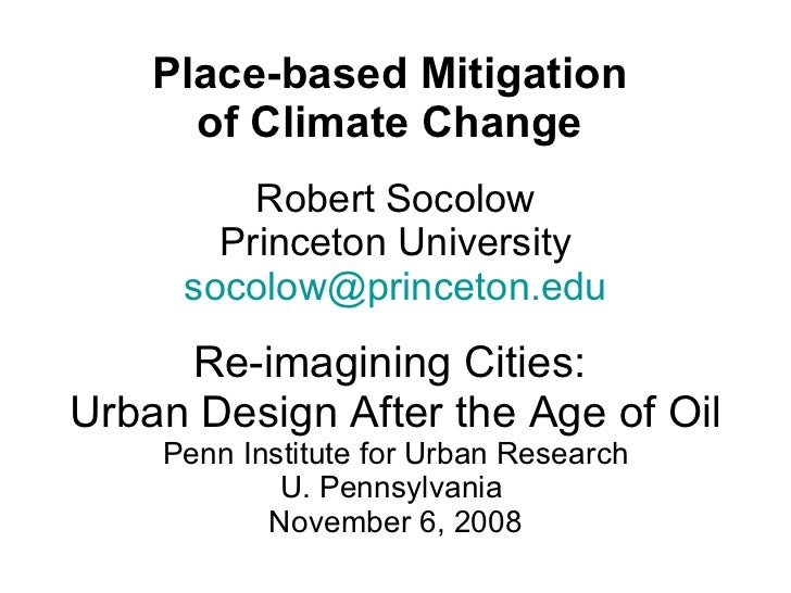 Place-based Mitigation  of Climate Change  Robert Socolow Princeton University [email_address] Re-imagining Cities:  Urban...