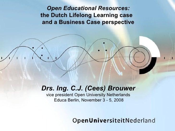 Drs. Ing. C.J. (Cees) Brouwer vice president Open University Netherlands  Educa Berlin, November 3 - 5, 2008 Open Educatio...