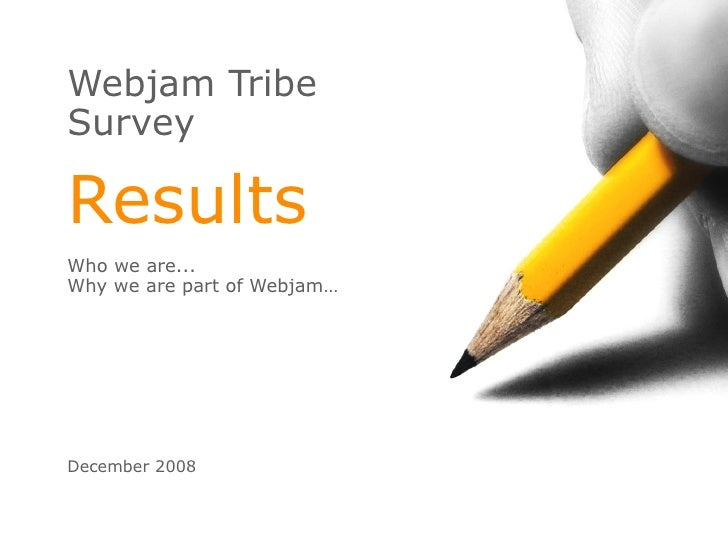 Webjam Tribe Survey Results Who we are...  Why we are part of Webjam… December 2008