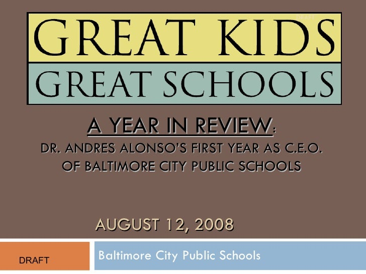 Baltimore City Public Schools AUGUST 12, 2008 A YEAR IN REVIEW : DR. ANDRES ALONSO'S FIRST YEAR AS C.E.O. OF BALTIMORE CIT...