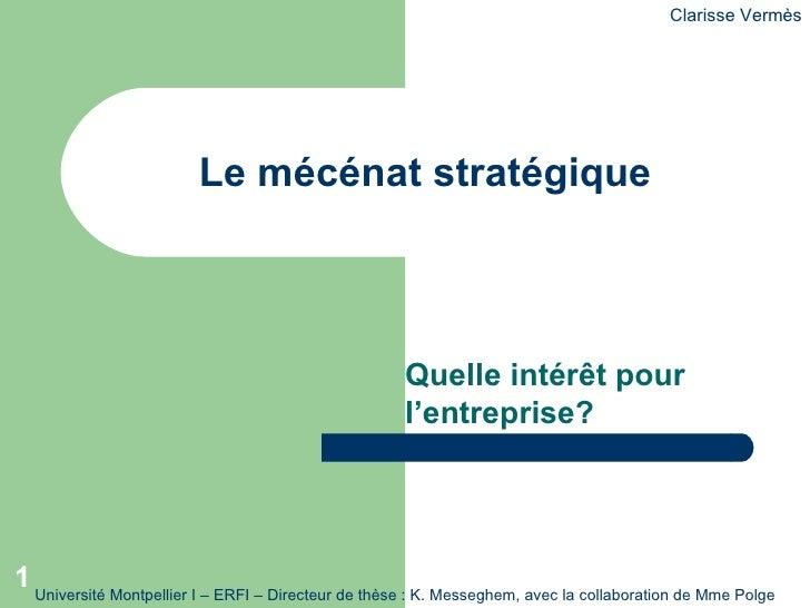 Quelle intérêt pour l'entreprise? Le mécénat stratégique Clarisse Vermès Université Montpellier – présentation dans le cad...