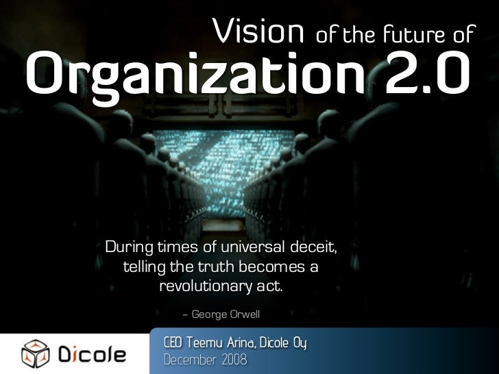 Vision of the future of Organization 2.0    During times of universal deceit,     telling the truth becomes a           re...