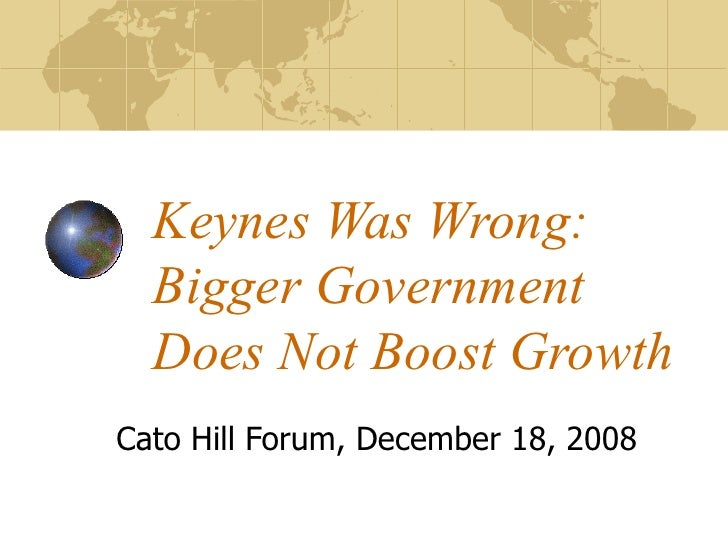 Keynes Was Wrong: Bigger Government Does Not Boost Growth Cato Hill Forum, December 18, 2008