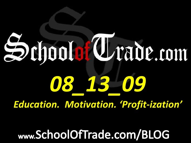 08_13_09<br />Education.  Motivation. 'Profit-ization'<br />www.SchoolOfTrade.com/BLOG<br />