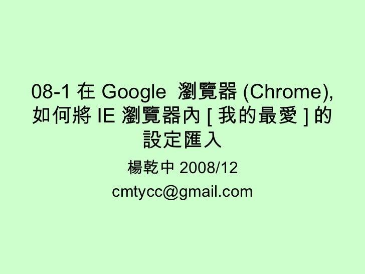 08-1 在 Google  瀏覽器 (Chrome), 如何將 IE 瀏覽器內 [ 我的最愛 ] 的設定匯入 楊乾中 2008/12 [email_address]