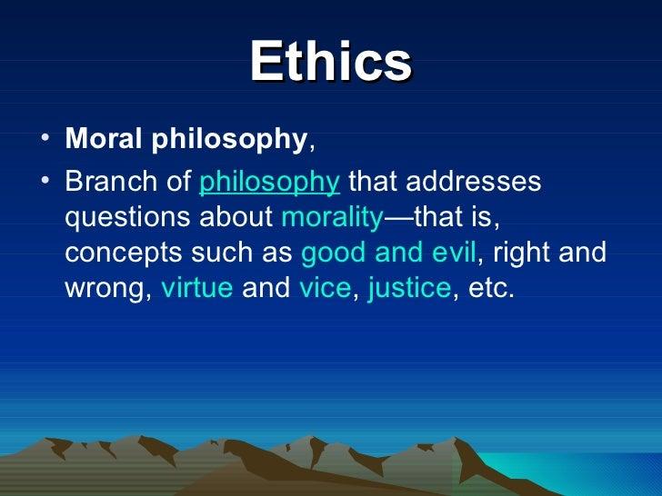 Ethics <ul><li>Moral philosophy ,  </li></ul><ul><li>Branch of philosophy that addresses questions about morality —that...