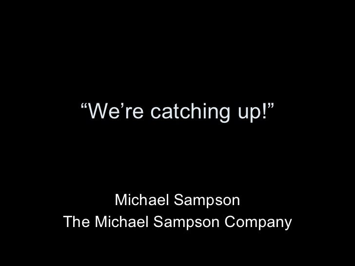 """ We're catching up!"" Michael Sampson The Michael Sampson Company"