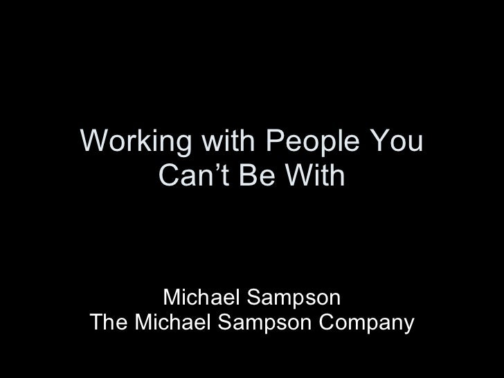 Working with People You Can't Be With Michael Sampson The Michael Sampson Company